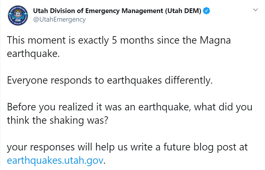 This moment is exactly 5 months since the Magna earthquake.  Everyone responds to earthquakes differently.   Before you realized it was an earthquake, what did you think the shaking was?   your responses will help us write a future blog post at http://earthquakes.utah.gov.